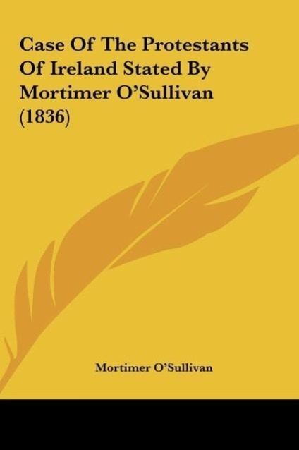Case Of The Protestants Of Ireland Stated By Mortimer O´Sullivan (1836) als Buch von Mortimer O´Sullivan - Kessinger Publishing, LLC