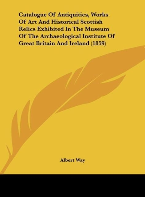Catalogue Of Antiquities, Works Of Art And Historical Scottish Relics Exhibited In The Museum Of The Archaeological Institute Of Great Britain And... - Kessinger Publishing, LLC