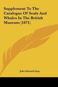 Gray, John Edward: Supplement To The Catalogue Of Seals And Whales In The British Museum (1871)