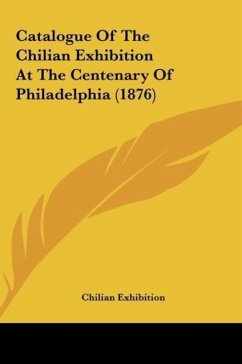Catalogue Of The Chilian Exhibition At The Centenary Of Philadelphia (1876) - Chilian Exhibition