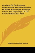 Sotheby, Wilkinson And Hodge: Catalogue Of The Extensive, Important And Valuable Collection Of Books, Manuscripts, Autograph Letters, And Engravings, Of The Late Sir William Tite (1874)