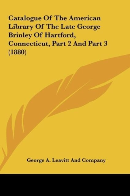 Catalogue Of The American Library Of The Late George Brinley Of Hartford, Connecticut, Part 2 And Part 3 (1880) als Buch von George A. Leavitt And... - Kessinger Publishing, LLC