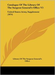 Catalogue of the Library of the Surgeon General's Office V3: United States Army, Supplement (1874) - Library of the Surgeon General's Office