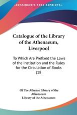 Catalogue of the Library of the Athenaeum, Liverpool - Of The Athenaeum Library of the Athenaeum