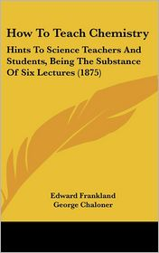 How To Teach Chemistry - Edward Frankland, George Chaloner (Editor)