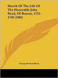 Sketch Of The Life Of The Honorable John Read, Of Boston, 1722- 1749 (1903) - George Bowlend Reed