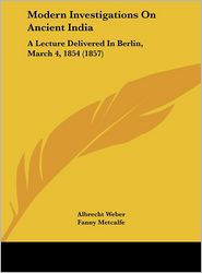 Modern Investigations on Ancient India: A Lecture Delivered in Berlin, March 4, 1854 (1857) - Albrecht Weber, Fanny Metcalfe (Translator)