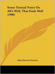 Some Textual Notes On All's Well, That Ends Well (1900) - Alfred Edward Thiselton