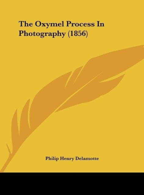 The Oxymel Process In Photography (1856) als Buch von Philip Henry Delamotte - Kessinger Publishing, LLC