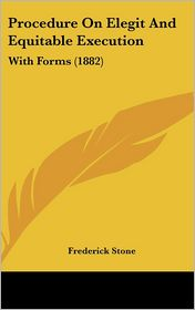 Procedure on Elegit and Equitable Execution: With Forms (1882) - Frederick Stone