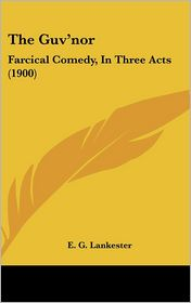 The Guv'nor: Farcical Comedy, in Three Acts (1900) - E.G. Lankester