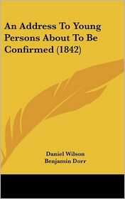 An Address to Young Persons about to Be Confirmed (1842) - Daniel Wilson, Benjamin Dorr (Introduction)