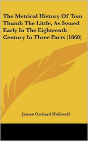 The Metrical History of Tom Thumb the Little, as Issued Early in the Eighteenth Century in Three Parts (1860) - J.O. Halliwell-Phillipps, James Orchard Halliwell