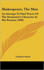 Shakespeare, The Man: An Attempt To Find Traces Of The Dramatist's Character In His Dramas (1899) - Goldwin Smith