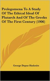 Prolegomena To A Study Of The Ethical Ideal Of Plutarch And Of The Greeks Of The First Century (1906) - George Depue Hadzsits