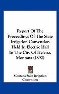 Report of the Proceedings of the State Irrigation Convention Held in Electric Hall in the City of Helena, Montana (1892)
