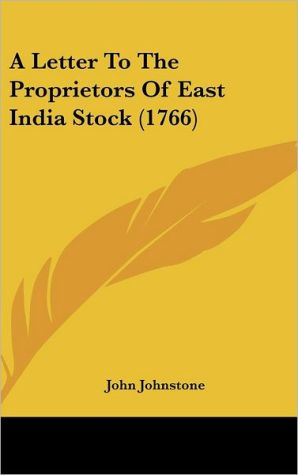 A Letter to the Proprietors of East India Stock (1766) - John Johnstone