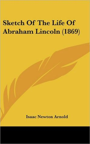 Sketch of the Life of Abraham Lincoln (1869) - Isaac Newton Arnold