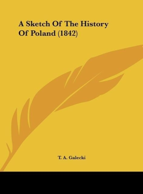 A Sketch Of The History Of Poland (1842) als Buch von T. A. Galecki - Kessinger Publishing, LLC