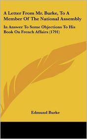 A Letter from Mr. Burke, to a Member of the National Assembly: In Answer to Some Objections to His Book on French Affairs (1791)