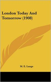London Today And Tomorrow (1908) - M. E. Lange (Editor)