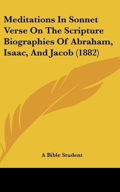 Meditations In Sonnet Verse On The Scripture Biographies Of Abraham, Isaac, And Jacob (1882) als Buch von A Bible Student - Kessinger Publishing, LLC