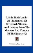 Life in Bible Lands: Or Illustrations of Scriptural Allusions and Imagery from the Manners and Customs of the East (1870)