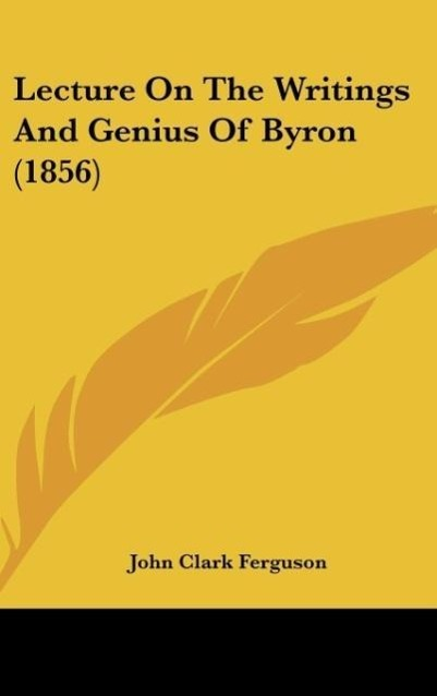 Lecture On The Writings And Genius Of Byron (1856) als Buch von John Clark Ferguson - Kessinger Publishing, LLC