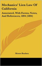 Mechanics' Lien Law Of California: Annotated, With Forms, Notes, And References, 1894 (1894) - Moses Reuben