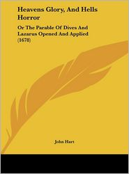 Heavens Glory, and Hells Horror: Or the Parable of Dives and Lazarus Opened and Applied (1678) - John Hart
