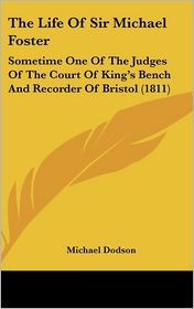 The Life of Sir Michael Foster: Sometime One of the Judges of the Court of King's Bench and Recorder of Bristol (1811) - Michael Dodson