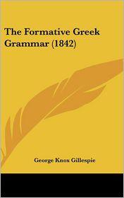 The Formative Greek Grammar (1842) - George Knox Gillespie