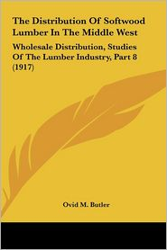 The Distribution Of Softwood Lumber In The Middle West - Ovid M. Butler