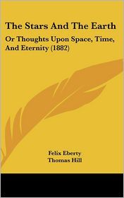The Stars and the Earth: Or Thoughts Upon Space, Time, and Eternity (1882) - Felix Eberty, Thomas Hill (Introduction)
