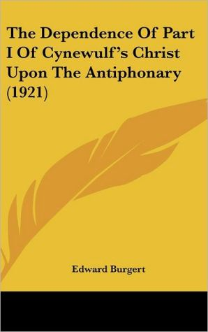 The Dependence Of Part I Of Cynewulf's Christ Upon The Antiphonary (1921) - Edward Burgert