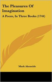 The Pleasures of Imagination: A Poem, in Three Books (1744) - Mark Akenside