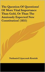 The Question of Questions! of More Vital Importance Than Gold, or Than the Anxiously Expected New Constitution! (1855)