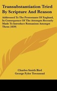 Bird, Charles Smith;Townsend, George Fyler: Transubstantiation Tried By Scripture And Reason