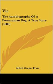 Vic: The Autobiography of a Pomeranian Dog, a True Story (1880) - Alfred Cooper Fryer
