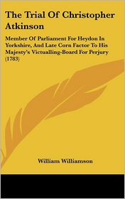 The Trial of Christopher Atkinson: Member of Parliament for Heydon in Yorkshire, and Late Corn Factor to His Majesty's Victualling-Board for Perjury ( - William Williamson