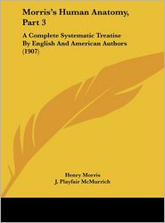 Morris's Human Anatomy, Part 3: A Complete Systematic Treatise by English and American Authors (1907) - Henry PH.D. Morris (Editor), J. Playfair McMurrich (Editor)