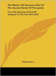 The History of Guernsey, Part of the Ancient Duchy of Normandy: From the Remotest Period of Antiquity to the Year 1814 (1815) - William Berry