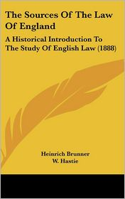 The Sources Of The Law Of England: A Historical Introduction To The Study Of English Law (1888) - Heinrich Brunner, W. Hastie (Translator)