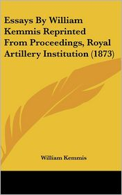 Essays by William Kemmis Reprinted from Proceedings, Royal Artillery Institution (1873)