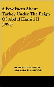 A Few Facts about Turkey Under the Reign of Abdul Hamid II (1895) - American Observer An American Observer, Alexander Russell Welb
