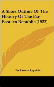 A Short Outline Of The History Of The Far Eastern Republic (1922) - Far Eastern Republic