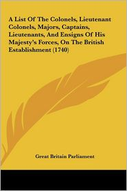 A List of the Colonels, Lieutenant Colonels, Majors, Captains, Lieutenants, and Ensigns of His Majesty's Forces, on the British Establishment (1740) - Britain Parlia Great Britain Parliament