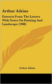 Arthur Atkins: Extracts From The Letters With Notes On Painting And Landscape (1908) - Arthur Atkins