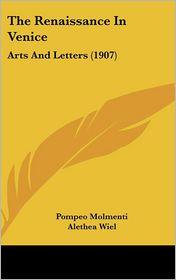 The Renaissance In Venice: Arts And Letters (1907) - Pompeo Molmenti, Alethea Wiel (Translator)