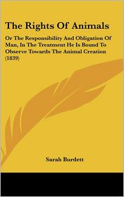 The Rights of Animals: Or the Responsibility and Obligation of Man, in the Treatment He Is Bound to Observe Towards the Animal Creation (1839 - Sarah Burdett
